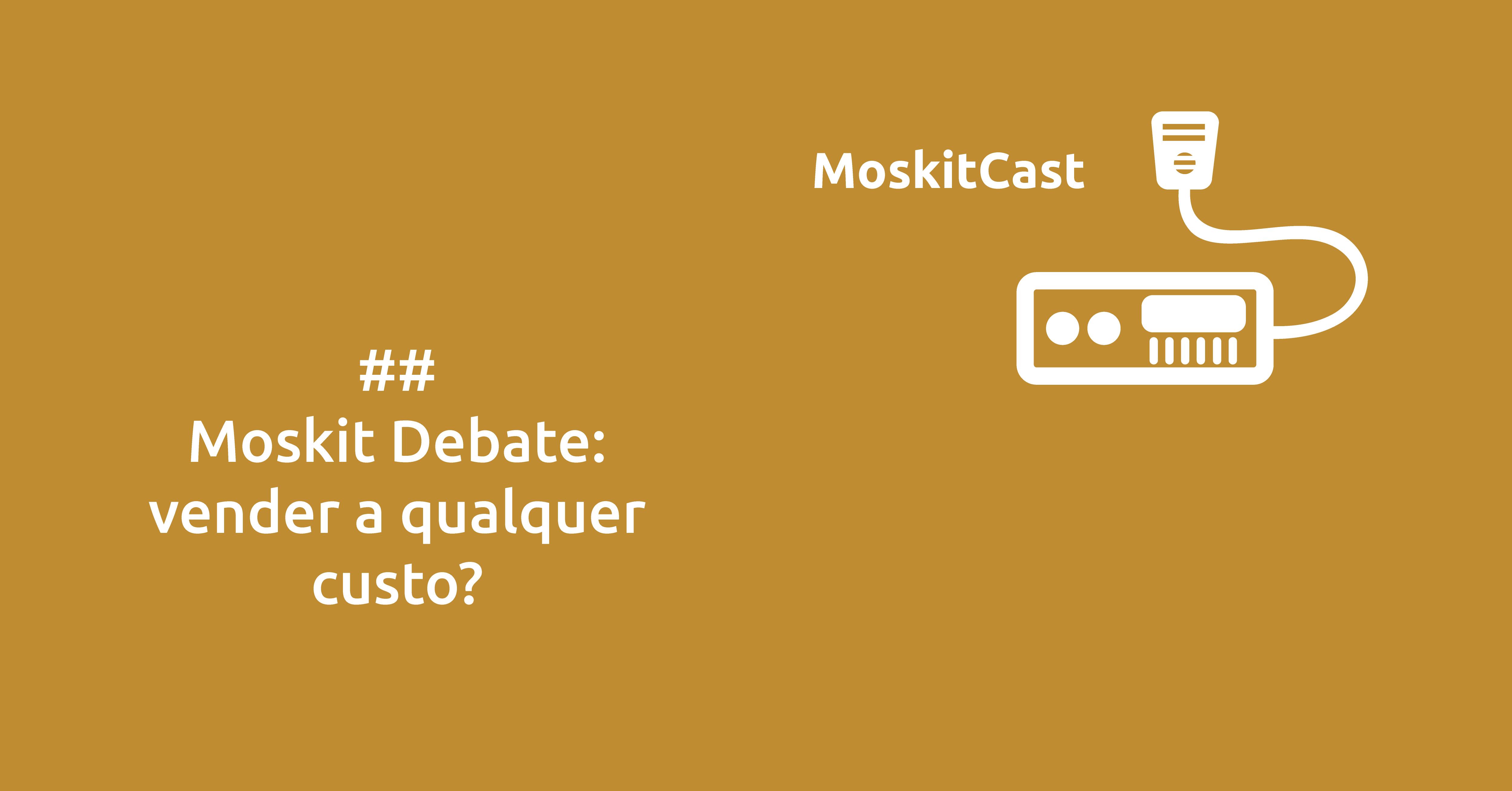 Moskit Debate: Vender a qualquer custo?