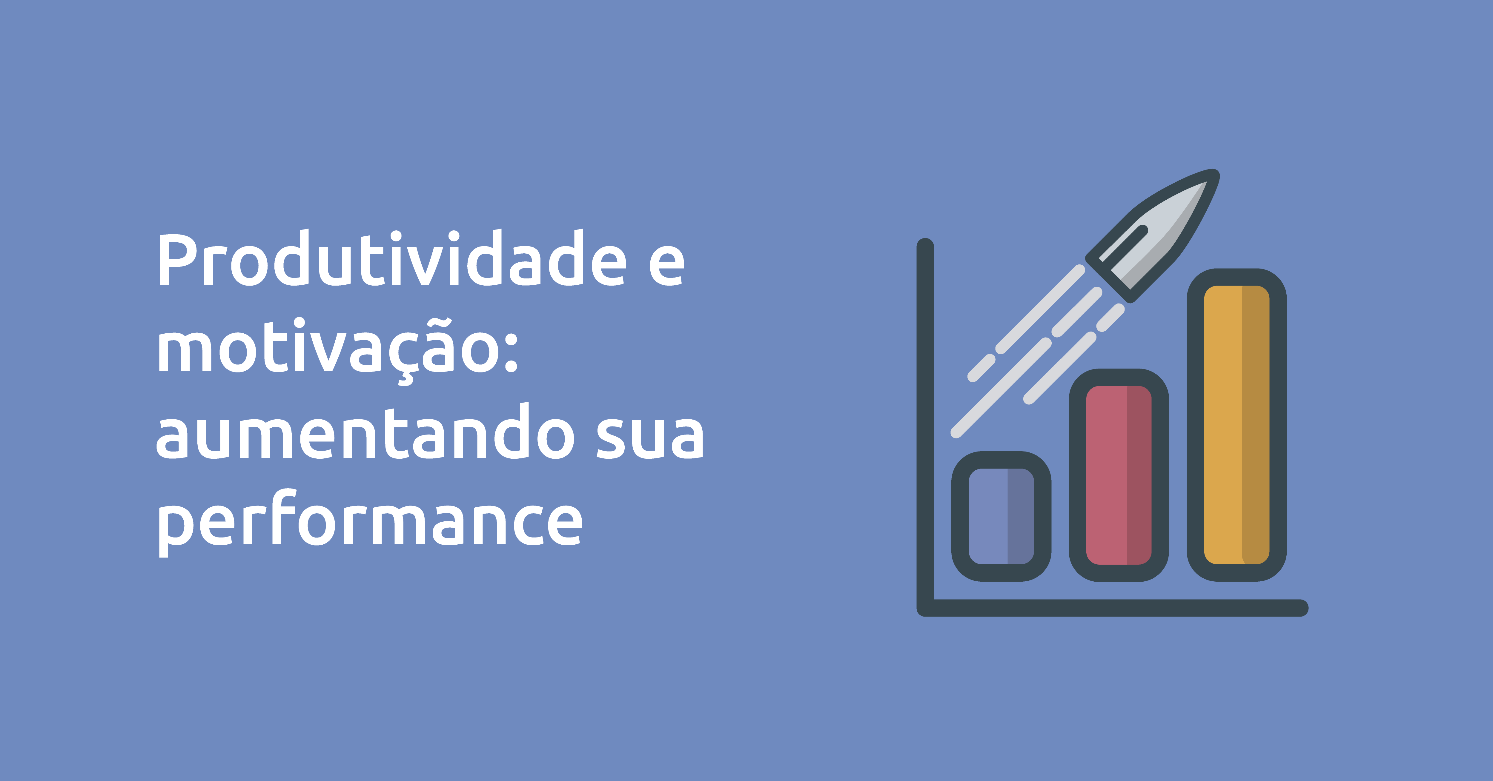 Produtividade e Motivação: Aumentando sua performance