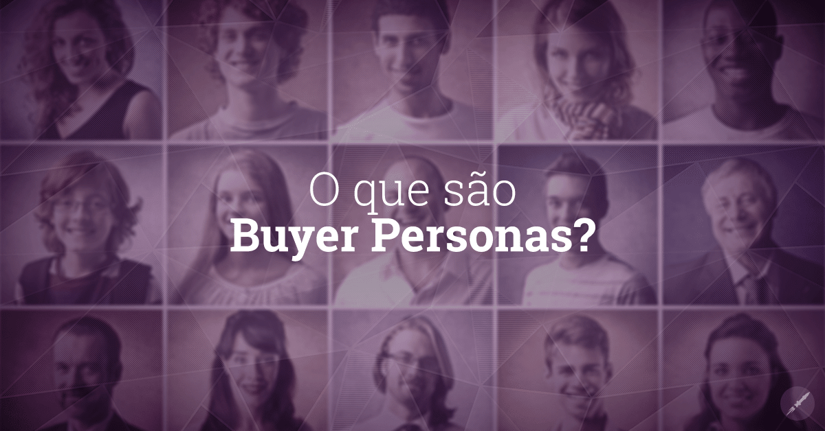 Buyer Personas: O que são e como você pode construir as suas?