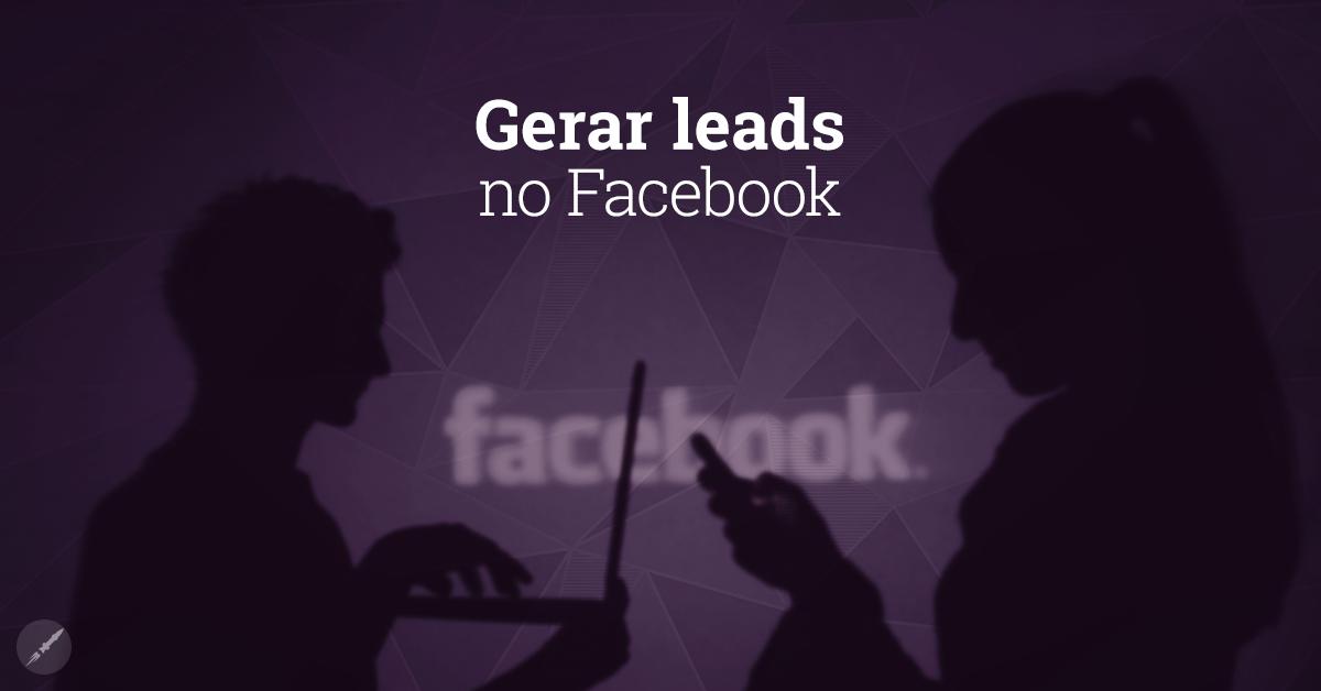 Gerar leads com Facebook: entenda como você pode praticar!