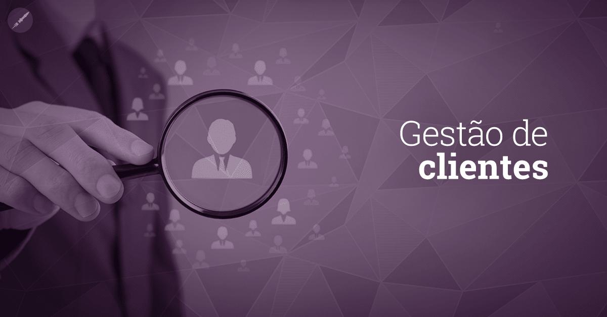 Gestão de clientes: entenda como colocar em prática!
