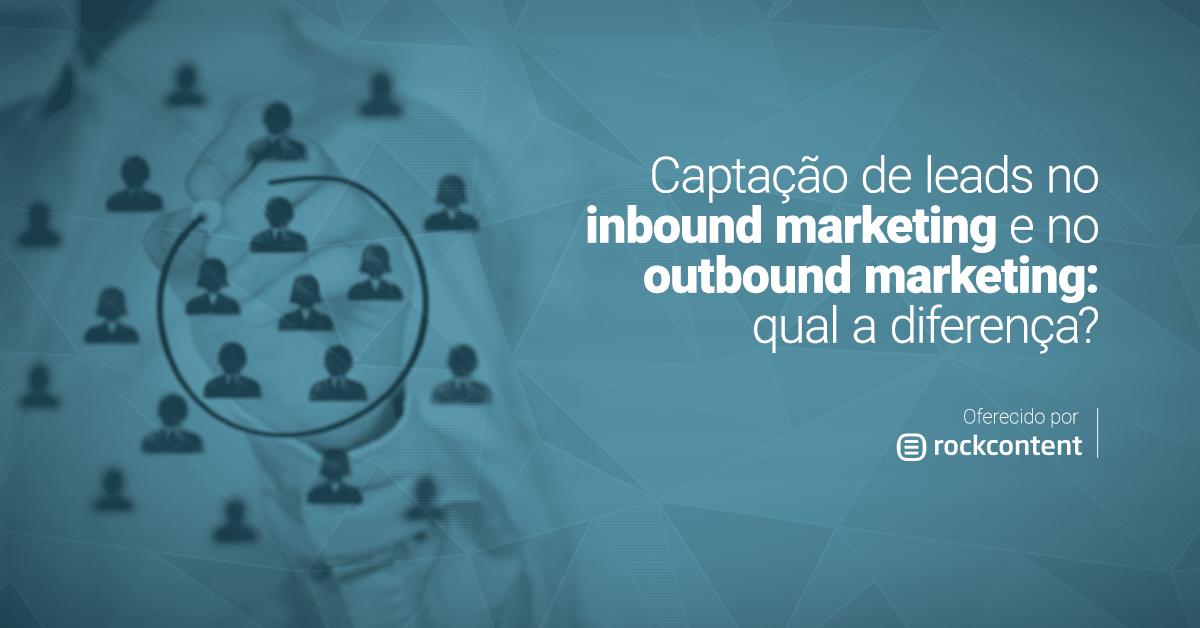 Captação de leads no inbound marketing e no outbound marketing