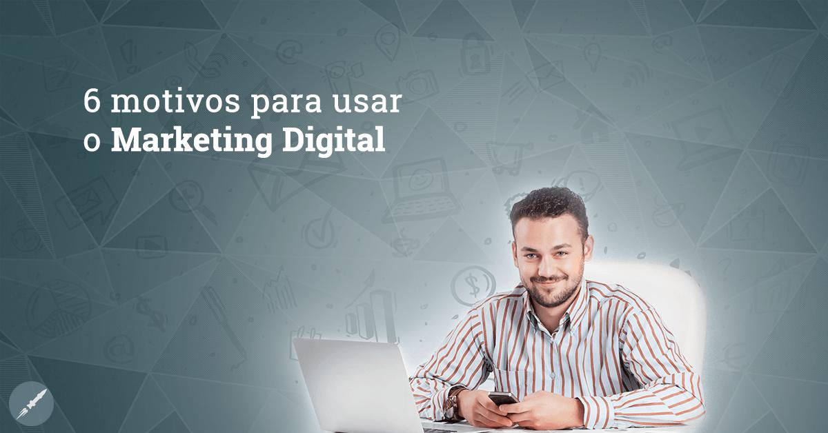 6 motivos para colocar o Marketing Digital em prática na sua empresa